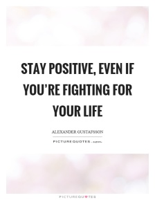 stay-positive-even-if-youre-fighting-for-your-life-quote-1.jpg